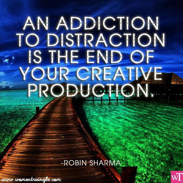 AN ADDICTION TO DISTRACTION IS THE END OF YOUR CREATIVE PRODUCTION