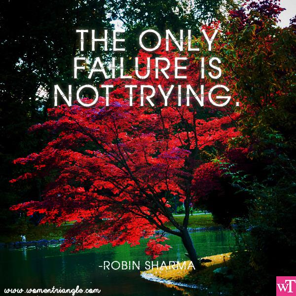 THE ONLY FAILURE IS NOT TRYING