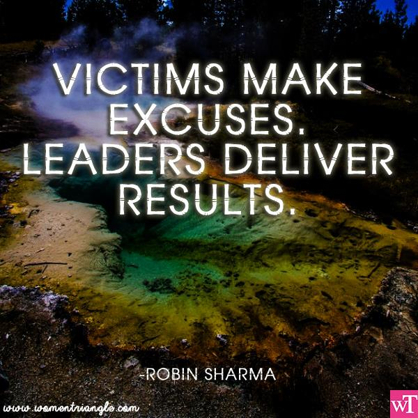 VICTIMS MAKE EXCUSES. LEADERS DELIVER RESULTS