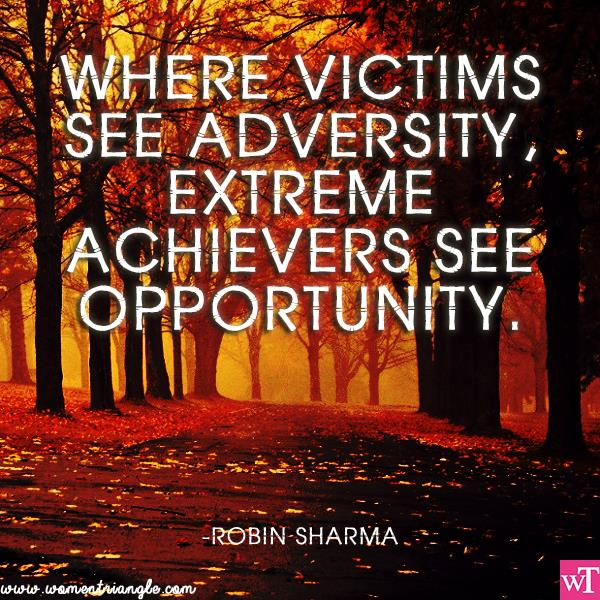 WHERE VICTIMS SEE ADVERSITY EXTREME ACHIEVERS SEE OPPORTUNITY