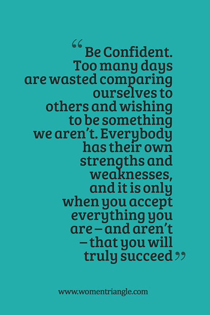 Be Confident. Too many days are wasted comparing ourselves to others and wishing to be something we aren't
