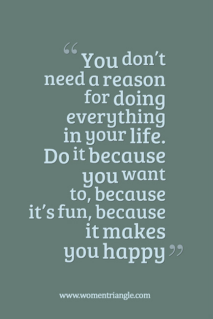 You don't need a reason for doing everything in your life