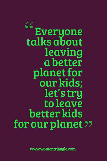 Everyone talks about leaving a better planet for our kids